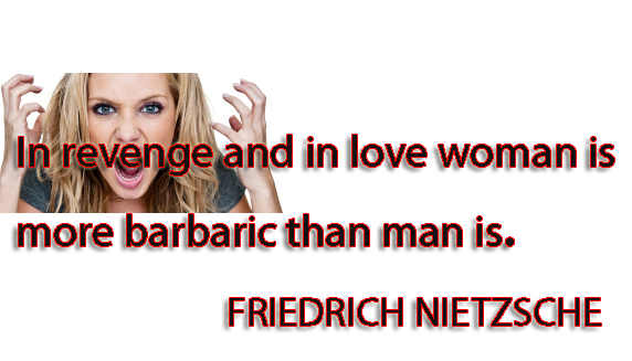 In revenge and in love woman is more barbaric than man is
