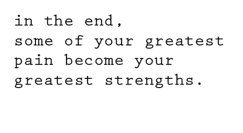 In the end some of your greatest pain become your greatest strengths