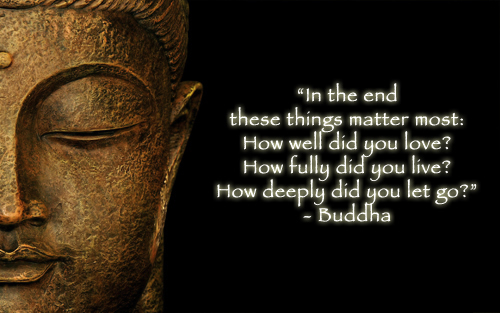 In the end these things matter most: How well did you love? How fully did you live?  How deeply did you let go?