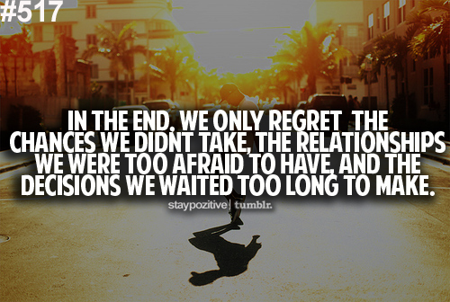 In the end, we only regret the chances we didin't take, the relationships we were too afraid to have, and the decisions we waited too long to make