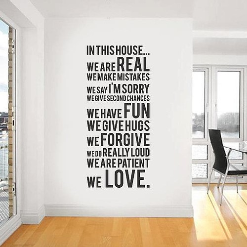 In this house.. We are real; We make mistakes; We say I'm sorry; We give second chances; We have fun; We give hugs; We forgive; We do really loud; We are patient; We LOVE