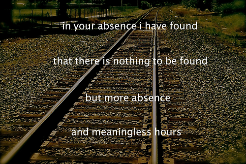 In your absence I have found that there is nothing to be found but more absence and meaningless hours