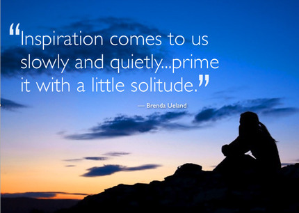 Inspiration comes to us slowly and quietly.. prime it with a little solitude