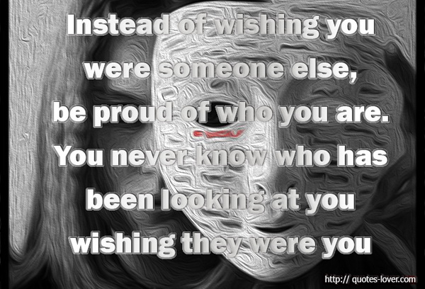 Instead of wishing you were someone else, be proud of who you are. You never know who has been looking at you wishing they were you