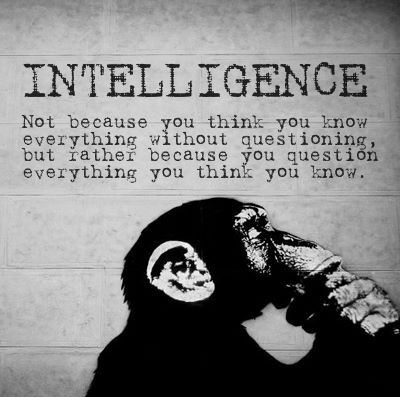 Intelligence - not because you think you know everything without questioning, but rather because you question everything you think you know