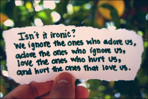 Isn't it ironic? We ignore the ones who adore us, adore the ones who ignore us, love the ones who hurt us and hurt the ones that loves