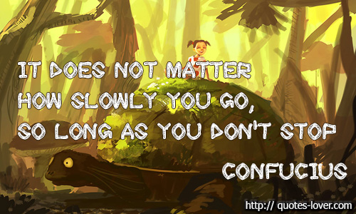 It does not matter how slowly you go, so long as you don't stop