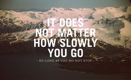 It does not matter how slowly you go as long you do not stop