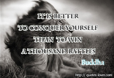It is better to conquer yourself than to win a thousand battles