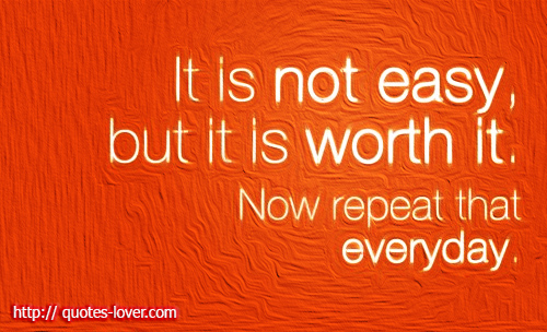 It is not easy but it is worth it. Now repeat that everyday