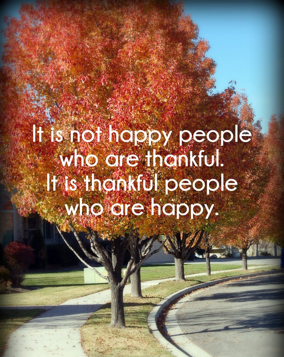 It is not happy people who are thankful. It is thankful people who are happy