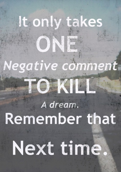 It only takes one negative comment to kill a dream. Remember that next time