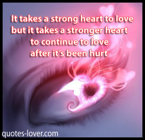 It takes a strong heart to love but it takes a stronger heart to continue to love after it's been hurt