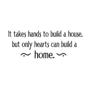 It takes hands to build a house but only hearts can build a home
