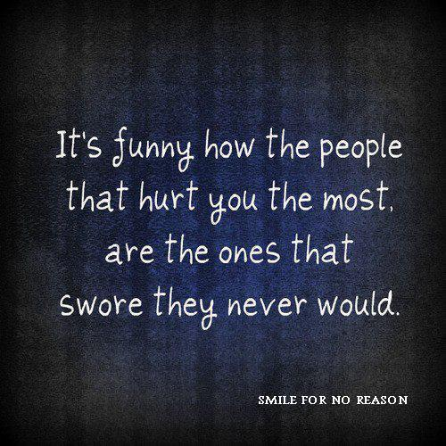 It's funny how the people that hurt you the most, are the ones that swore they never would