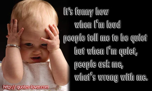 It's funny how when I'm loud people tell me to be quiet but when I'm quiet, people ask me, what's wrong with me