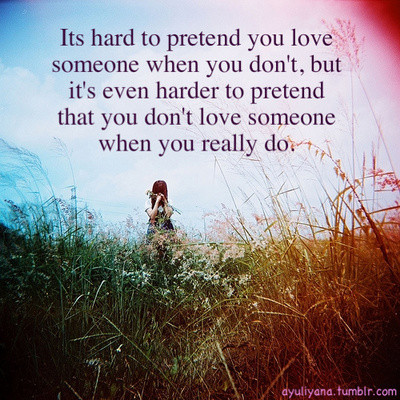Its hard to pretend you love someone when you don't, but it's even harder to pretend that you don't love someone when you really do