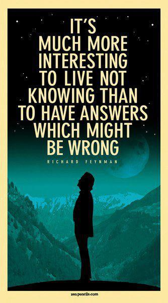 It's much more interesting to live not knowing than to have answers which might be wrong