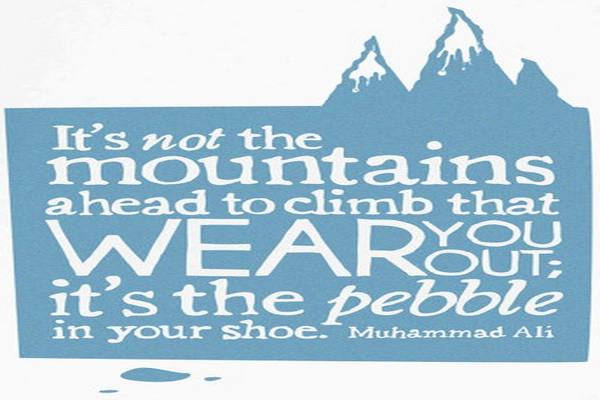 It's not the mountains ahead to climb that wear you out; it's the pebble in your shoe