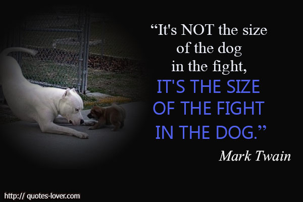 It's not the size of the dog in the fight, it's the size of the fight in the dog.