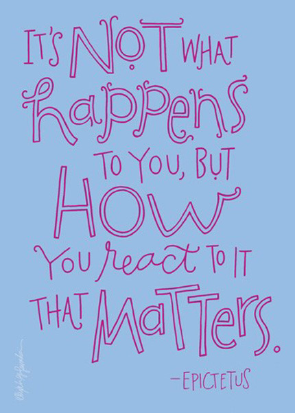 It's not what happens to you, but how you react to it that matters