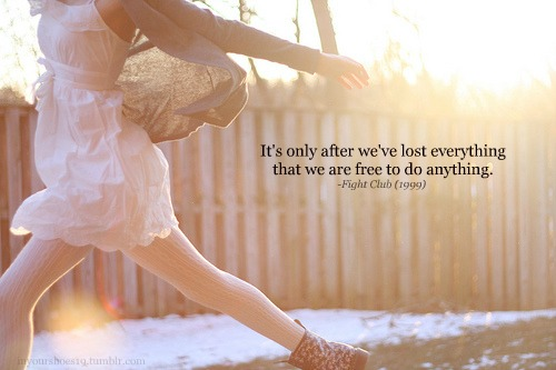 It's only after we've lost everything that we are free to do anything
