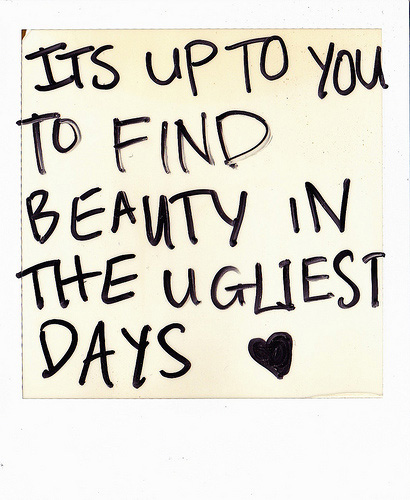 It's up to you to find beauty in the ugliest days