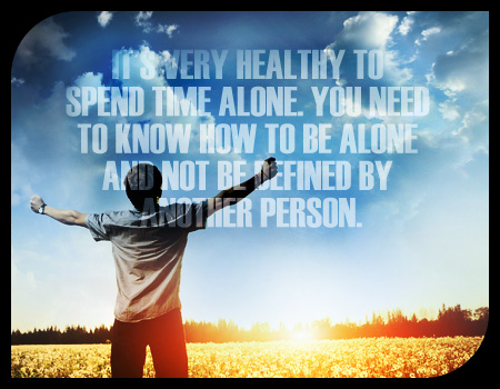 It's very healthy to spend time alone. You need to know how to be alone and not be defined by another person