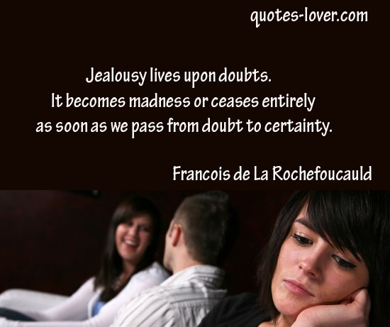 Jealousy lives upon doubts. It becomes madness or ceases entirely as soon as we pass from doubt to certainty.