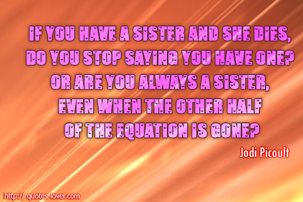 If you have a sister and she dies, do you stop saying you have one? Or are you always a sister, even when the other half of the equation is gone?