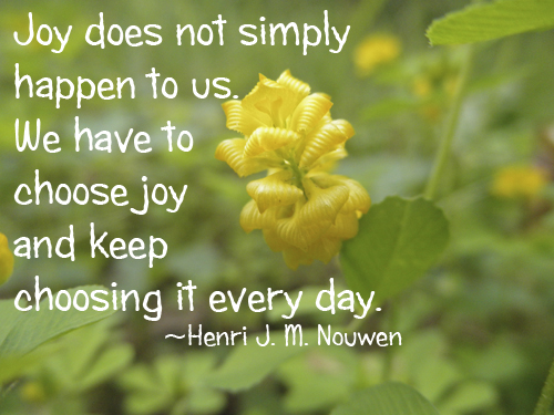 Joy does not simply happen to us. We have to choose joy and keep choosing it every day