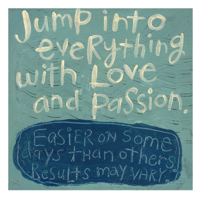 Jump into everything with love and passion. Easier on some days than others. Results may vary.