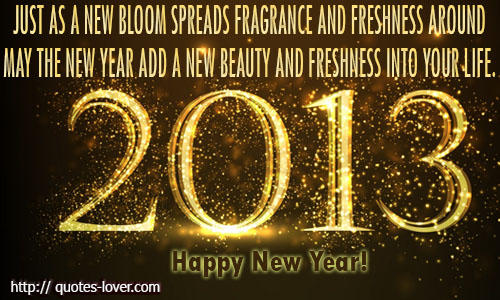 Just as a new bloom spreads fragrance and freshness around. May the new year add a new beauty and freshness into your life.