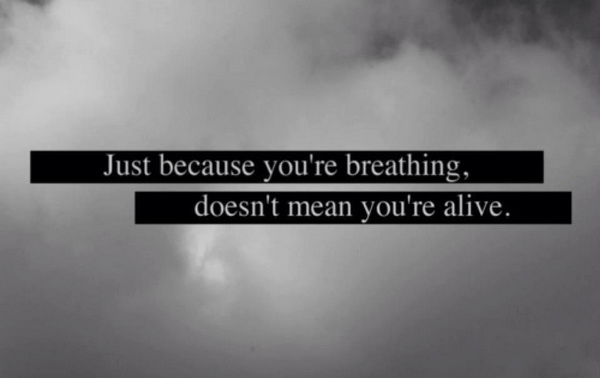Just because you are breathing doesn't mean you're alive