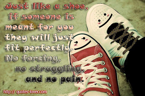 Just like a shoe, if someone is meant for you they will just fit perfectly. No forcing, no struggling, and no pain