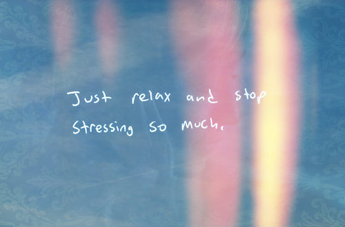 Just relax and stop stressing so much.