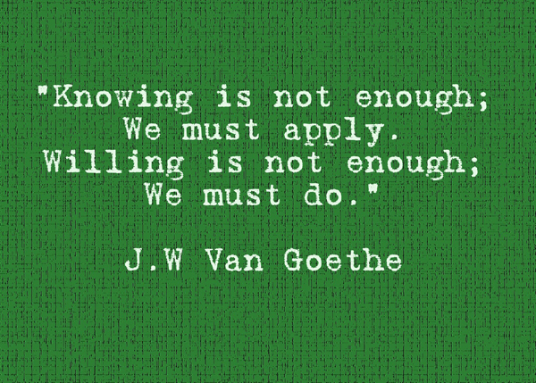 Knowing is not enough. We must apply. Willing is not enough. We must do.
