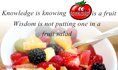 Knowledge is knowing tomato is a fruit. Wisdom is not putting one in a fruit salad