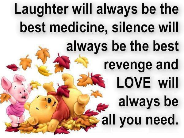 Laughter will always be the best medicine, silence will always be the best revenge and Love will always be all you need