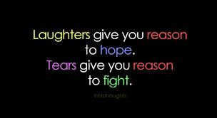 Laughters give you reason to hope. Tears give you reason to fight