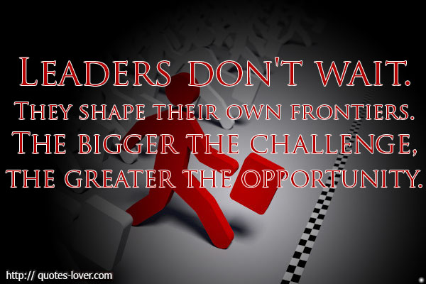 Leaders don't wait. They shape their own frontiers. The bigger the challenge, the greater the opportunity.