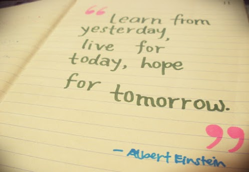 Learn from yesterday live for today hope for tomorrow.