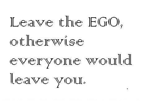 Leave the EGO otherwise everyone would leave you