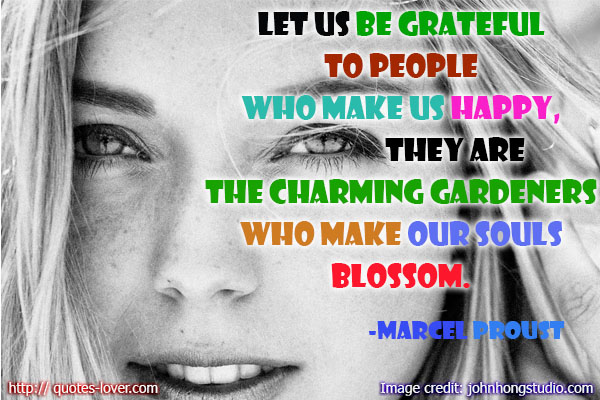 Let us be grateful to people who make us happy, they are the charming gardeners who make our souls blossom.