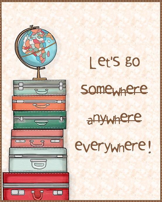 Let's go somewhere anywhere everywhere!