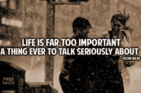 Life is far too serious a thing to talk seriously about.
