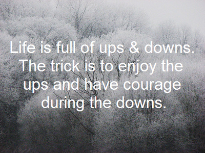 Life is full of ups and downs. The trick is to enjoy the ups and have courage during the downs