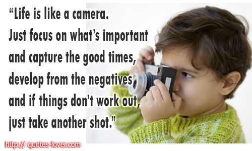 Life is like a camera. Just focus on what's important and capture the good times, develop from the negatives and if things don't work out, just take another shot