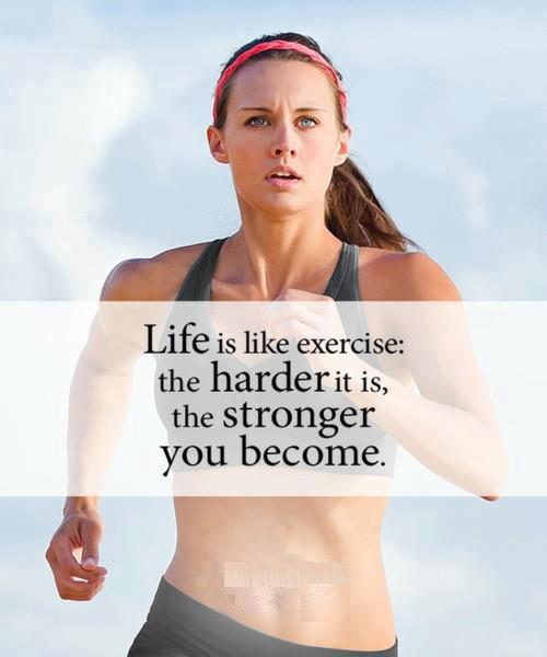 Life is like exercise - the harder it is, the stronger you become.
