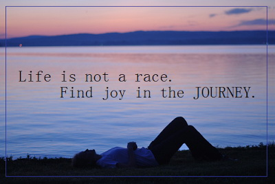 Life is not a race. Find joy in the Journey.